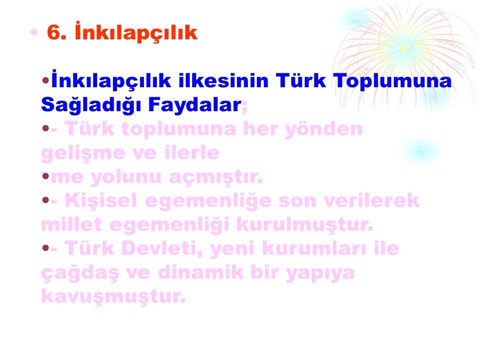 6. İnkılapçılık İnkılapçılık ilkesinin Türk Toplumuna Sağladığı Faydalar; - Türk toplumuna her yönden gelişme ve ilerle me yolunu açmıştır. - Kişisel