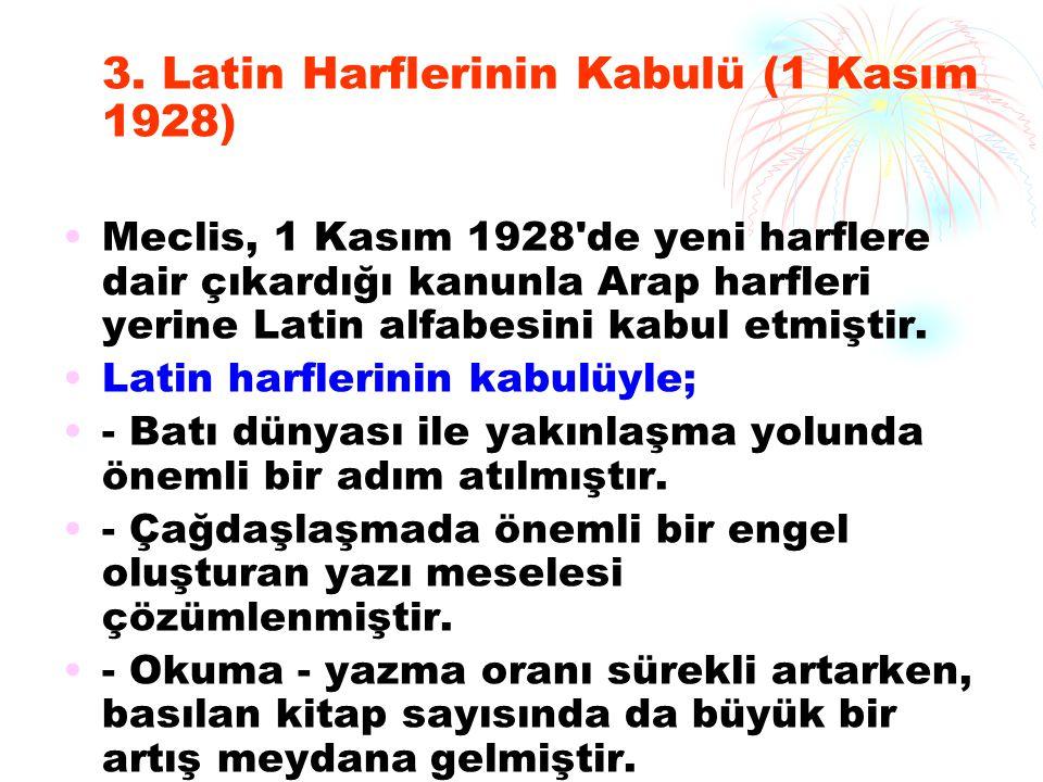 3. Latin Harflerinin Kabulü (1 Kasım 1928) Meclis, 1 Kasım 1928'de yeni harflere dair çıkardığı kanunla Arap harfleri yerine Latin alfabesini kabul et