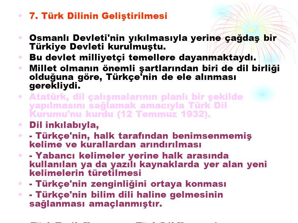 7. Türk Dilinin Geliştirilmesi Osmanlı Devleti'nin yıkılmasıyla yerine çağdaş bir Türkiye Devleti kurulmuştu. Bu devlet milliyetçi temellere dayanmakt