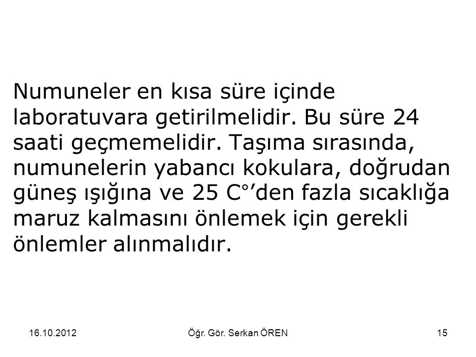 16.10.2012Öğr. Gör. Serkan ÖREN15 Numuneler en kısa süre içinde laboratuvara getirilmelidir.
