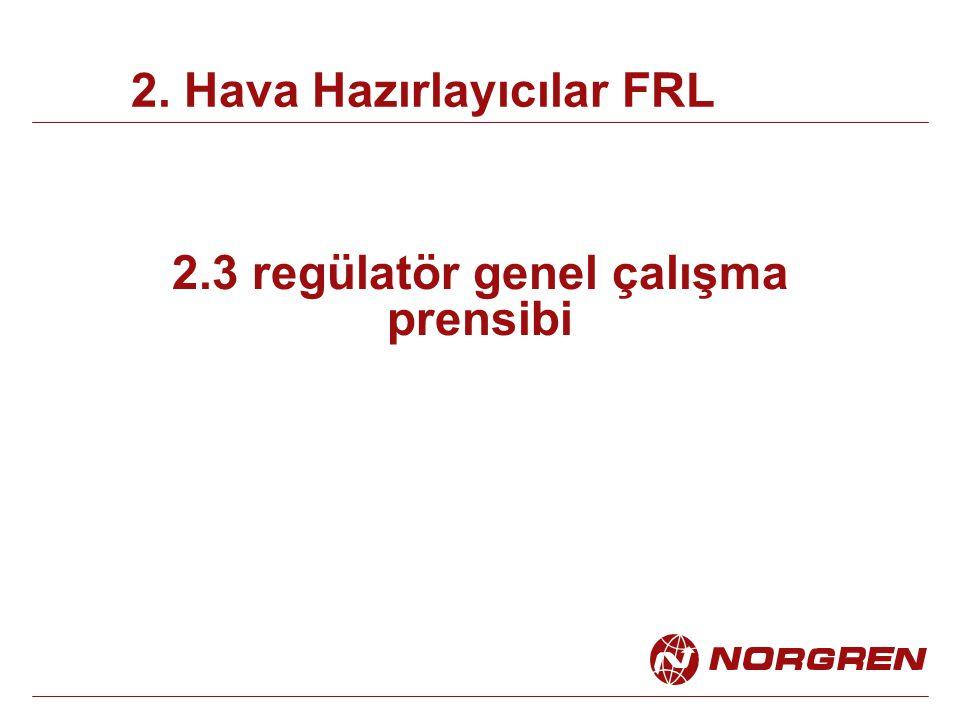 2.3 regülatör genel çalışma prensibi 2. Hava Hazırlayıcılar FRL