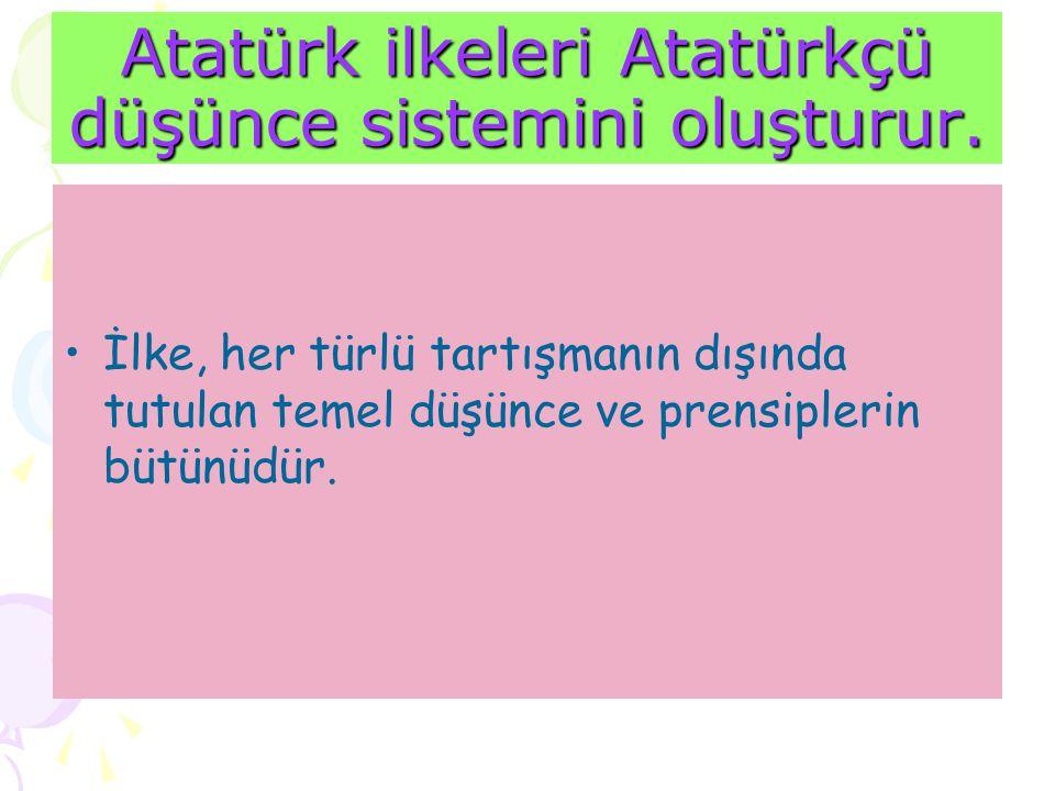 Atatürk ilkeleri Atatürkçü düşünce sistemini oluşturur. İlke, her türlü tartışmanın dışında tutulan temel düşünce ve prensiplerin bütünüdür.