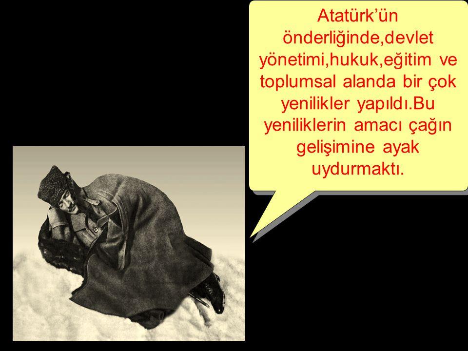 Atatürk'ün önderliğinde,devlet yönetimi,hukuk,eğitim ve toplumsal alanda bir çok yenilikler yapıldı.Bu yeniliklerin amacı çağın gelişimine ayak uydurm