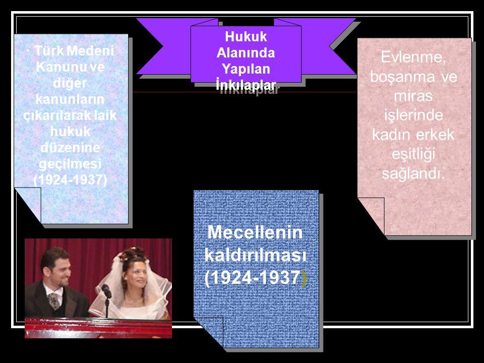 Hukuk Alanında Yapılan İnkılaplar · Türk Medeni Kanunu ve diğer kanunların çıkarılarak laik hukuk düzenine geçilmesi (1924-1937) Mecellenin kaldırılma