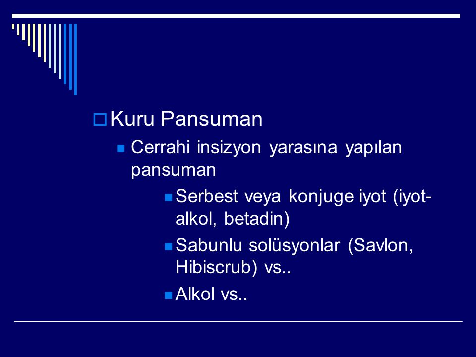  Kuru Pansuman Cerrahi insizyon yarasına yapılan pansuman Serbest veya konjuge iyot (iyot- alkol, betadin) Sabunlu solüsyonlar (Savlon, Hibiscrub) vs..
