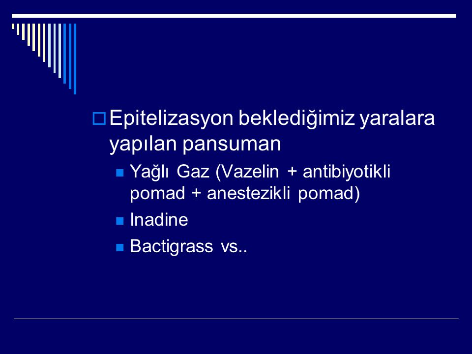  Epitelizasyon beklediğimiz yaralara yapılan pansuman Yağlı Gaz (Vazelin + antibiyotikli pomad + anestezikli pomad) Inadine Bactigrass vs..