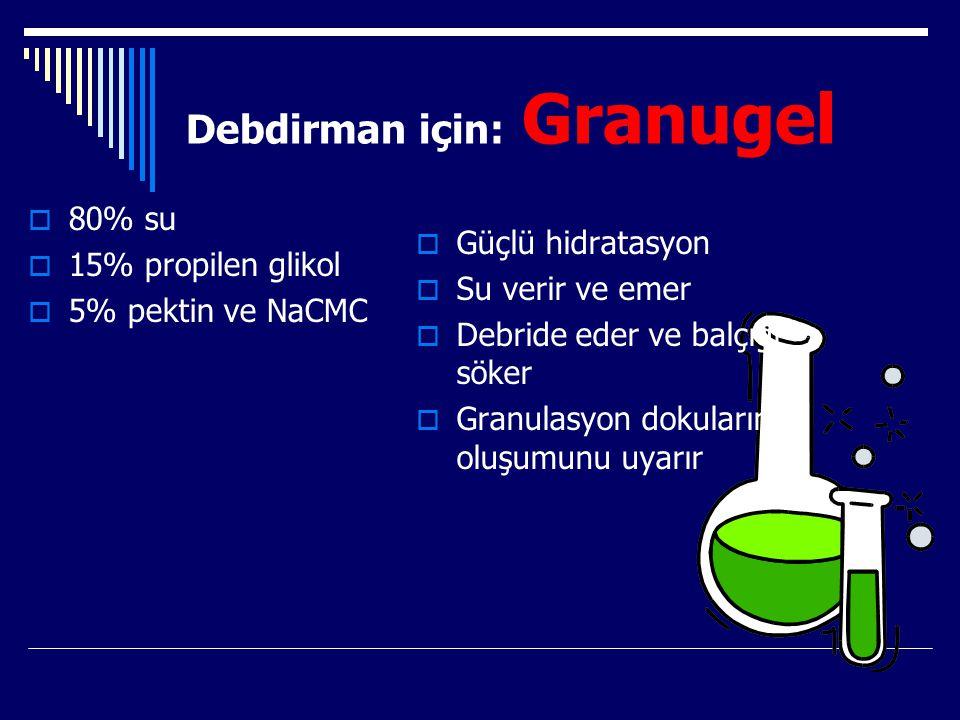 Debdirman için: Granugel  80% su  15% propilen glikol  5% pektin ve NaCMC  Güçlü hidratasyon  Su verir ve emer  Debride eder ve balçığı söker 