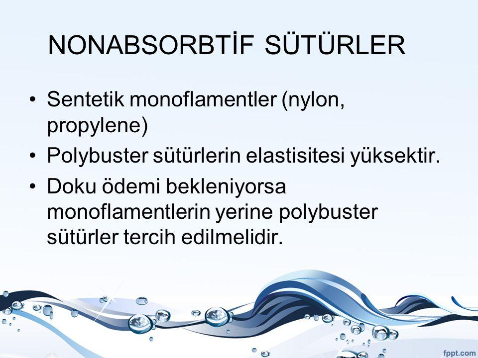 NONABSORBTİF SÜTÜRLER Sentetik monoflamentler (nylon, propylene) Polybuster sütürlerin elastisitesi yüksektir. Doku ödemi bekleniyorsa monoflamentleri
