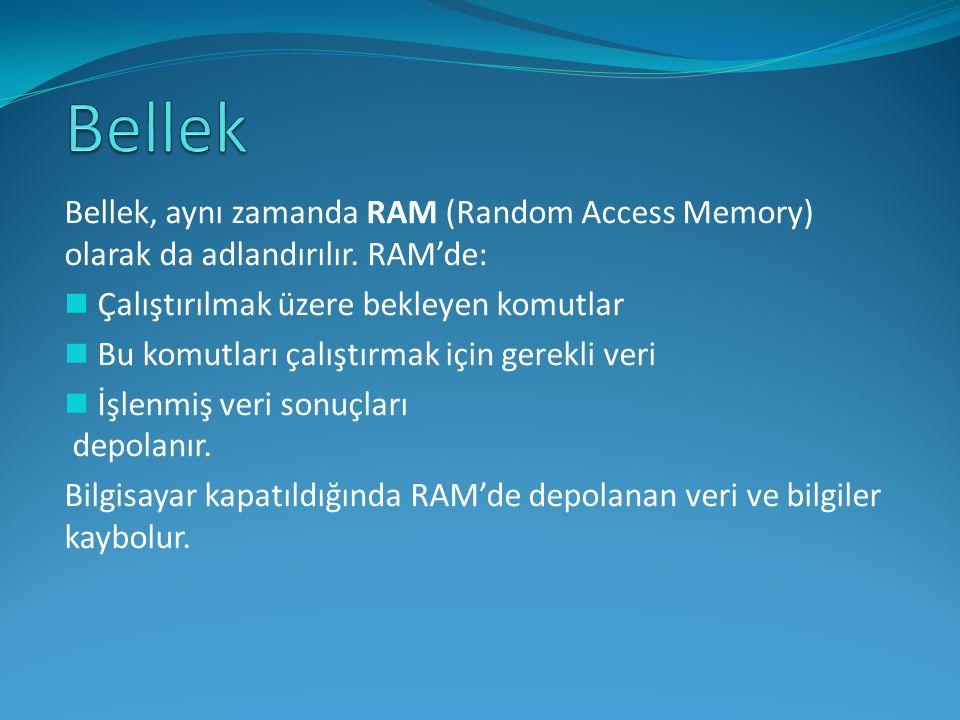 Bellek, aynı zamanda RAM (Random Access Memory) olarak da adlandırılır. RAM'de: Çalıştırılmak üzere bekleyen komutlar Bu komutları çalıştırmak için ge