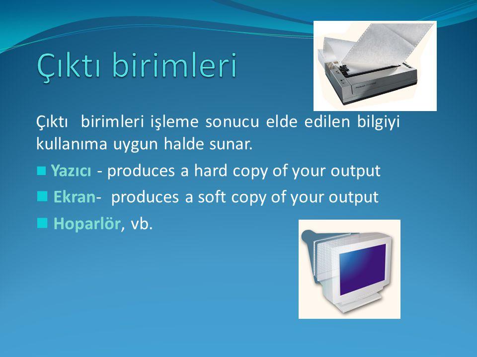 Çıktı birimleri işleme sonucu elde edilen bilgiyi kullanıma uygun halde sunar. Yazıcı - produces a hard copy of your output Ekran- produces a soft cop