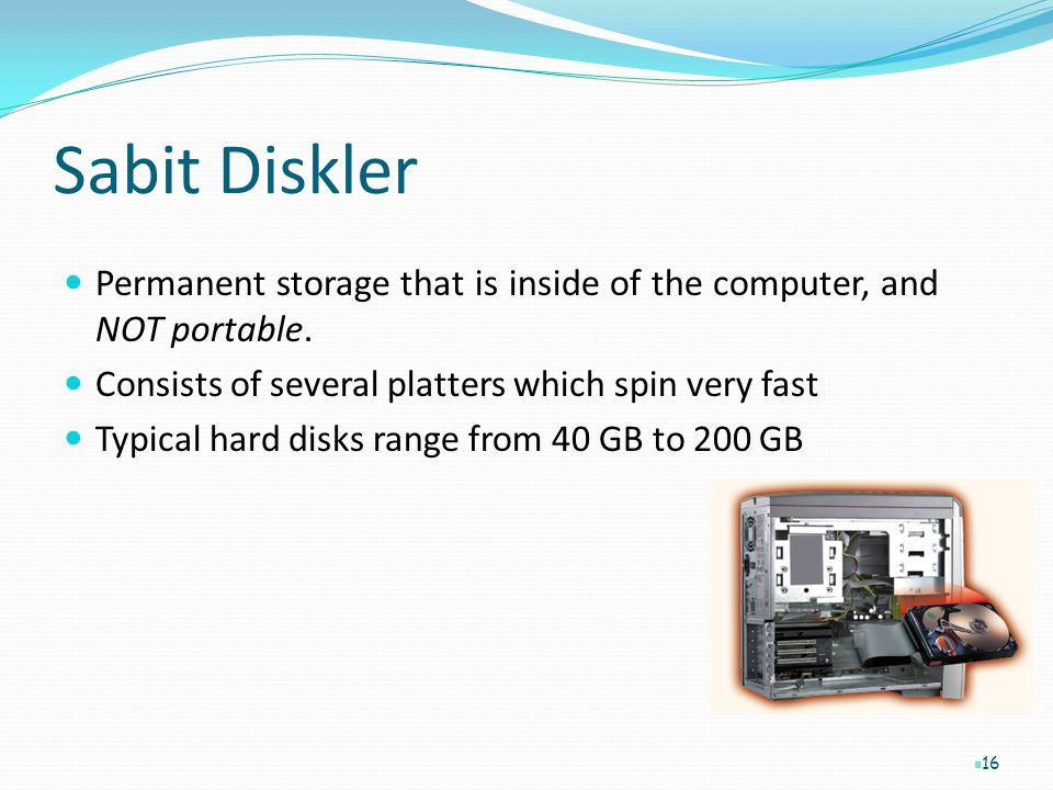 Sabit Diskler Permanent storage that is inside of the computer, and NOT portable. Consists of several platters which spin very fast Typical hard disks