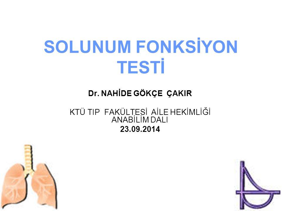 SOLUNUM FONKSİYON TESTİ Dr. NAHİDE GÖKÇE ÇAKIR KTÜ TIP FAKÜLTESİ AİLE HEKİMLİĞİ ANABİLİM DALI 23.09.2014