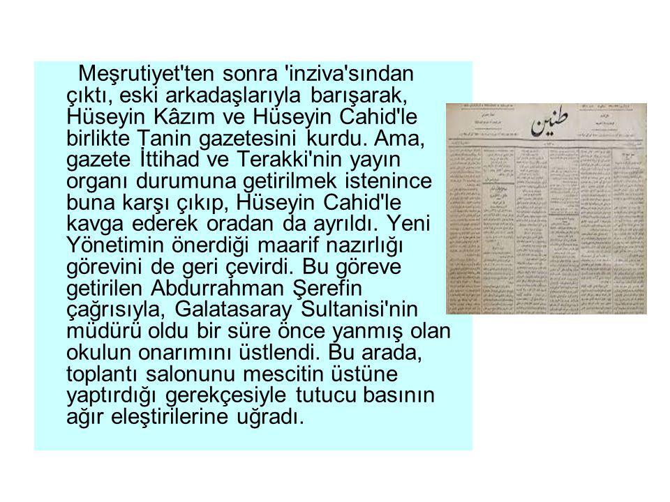 Meşrutiyet'ten sonra 'inziva'sından çıktı, eski arkadaşlarıyla barışarak, Hüseyin Kâzım ve Hüseyin Cahid'le birlikte Tanin gazetesini kurdu. Ama, gaze