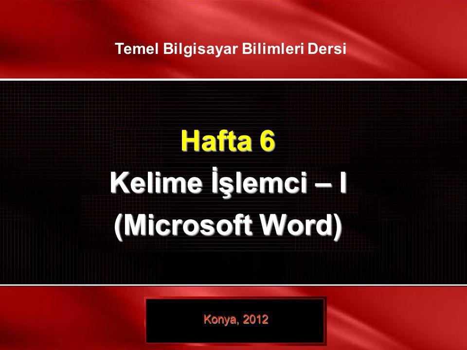 Hafta 6 Kelime İşlemci – I (Microsoft Word) Konya, 2012 Temel Bilgisayar Bilimleri Dersi