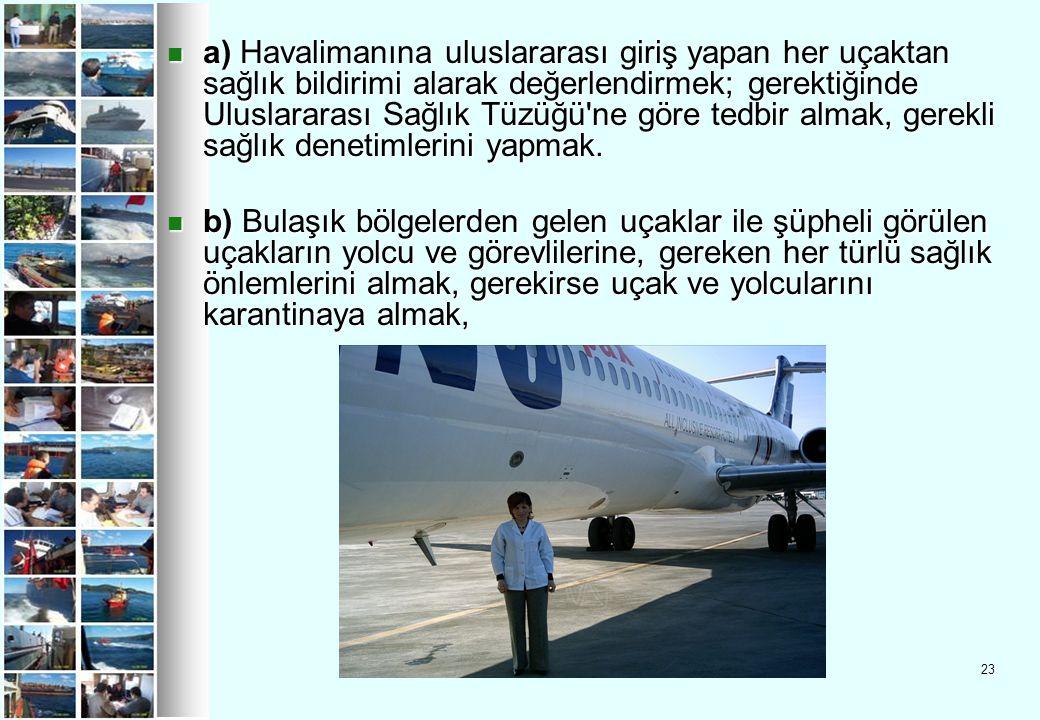 23 a) Havalimanına uluslararası giriş yapan her uçaktan sağlık bildirimi alarak değerlendirmek; gerektiğinde Uluslararası Sağlık Tüzüğü'ne göre tedbir