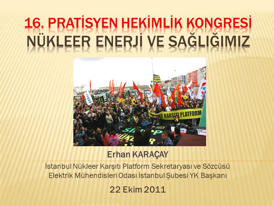 Erhan KARAÇAY İstanbul Nükleer Karşıtı Platform Sekretaryası ve Sözcüsü Elektrik Mühendisleri Odası İstanbul Şubesi YK Başkanı 22 Ekim 2011