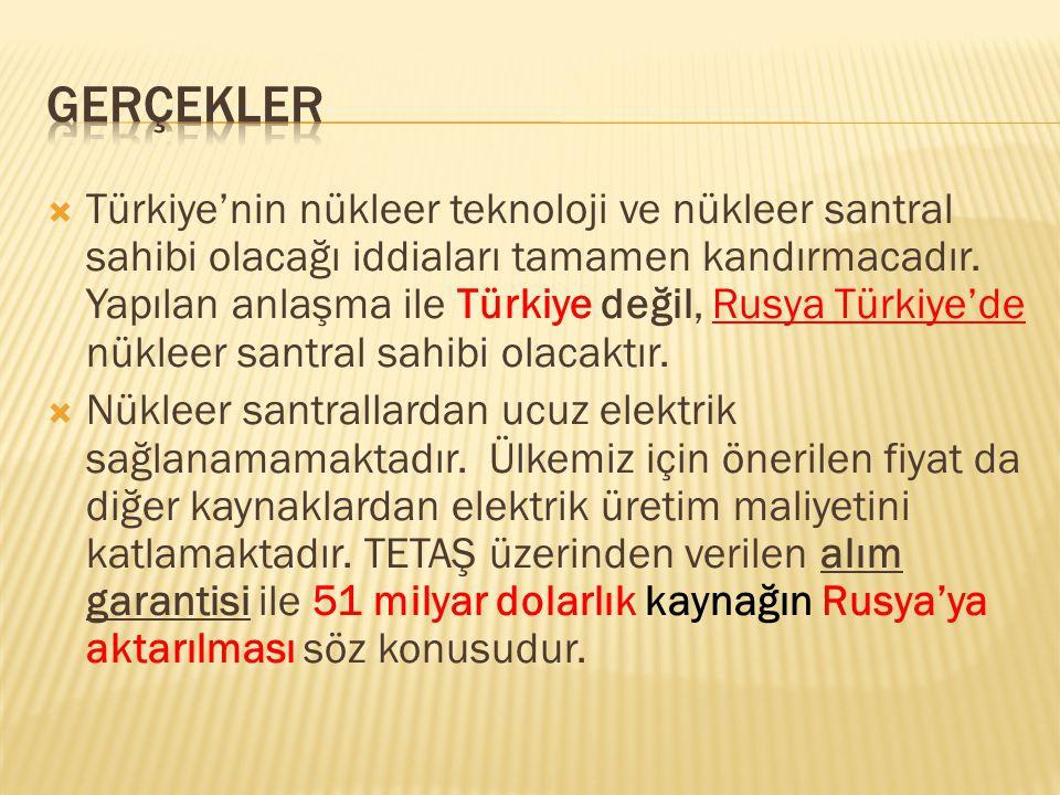  Türkiye'nin nükleer teknoloji ve nükleer santral sahibi olacağı iddiaları tamamen kandırmacadır. Yapılan anlaşma ile Türkiye değil, Rusya Türkiye'de