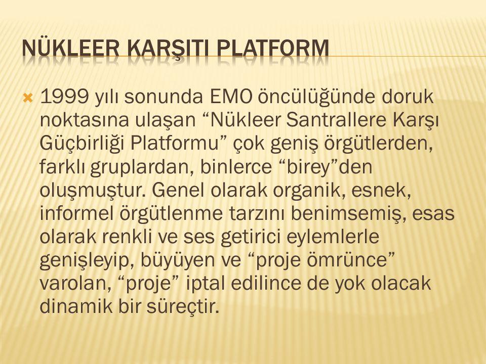 """ 1999 yılı sonunda EMO öncülüğünde doruk noktasına ulaşan """"Nükleer Santrallere Karşı Güçbirliği Platformu"""" çok geniş örgütlerden, farklı gruplardan,"""