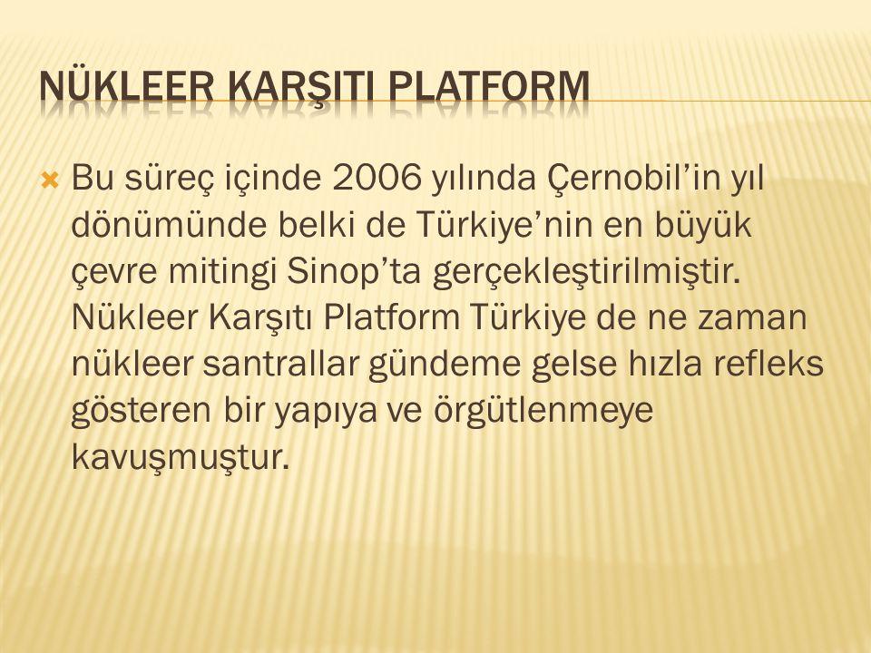  Bu süreç içinde 2006 yılında Çernobil'in yıl dönümünde belki de Türkiye'nin en büyük çevre mitingi Sinop'ta gerçekleştirilmiştir. Nükleer Karşıtı Pl