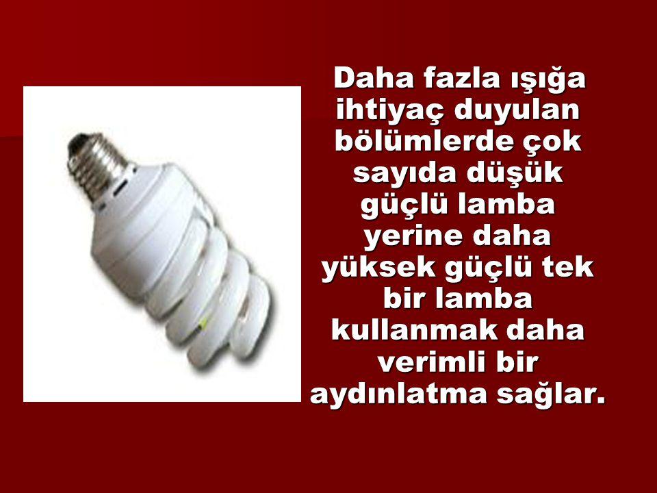 Daha fazla ışığa ihtiyaç duyulan bölümlerde çok sayıda düşük güçlü lamba yerine daha yüksek güçlü tek bir lamba kullanmak daha verimli bir aydınlatma