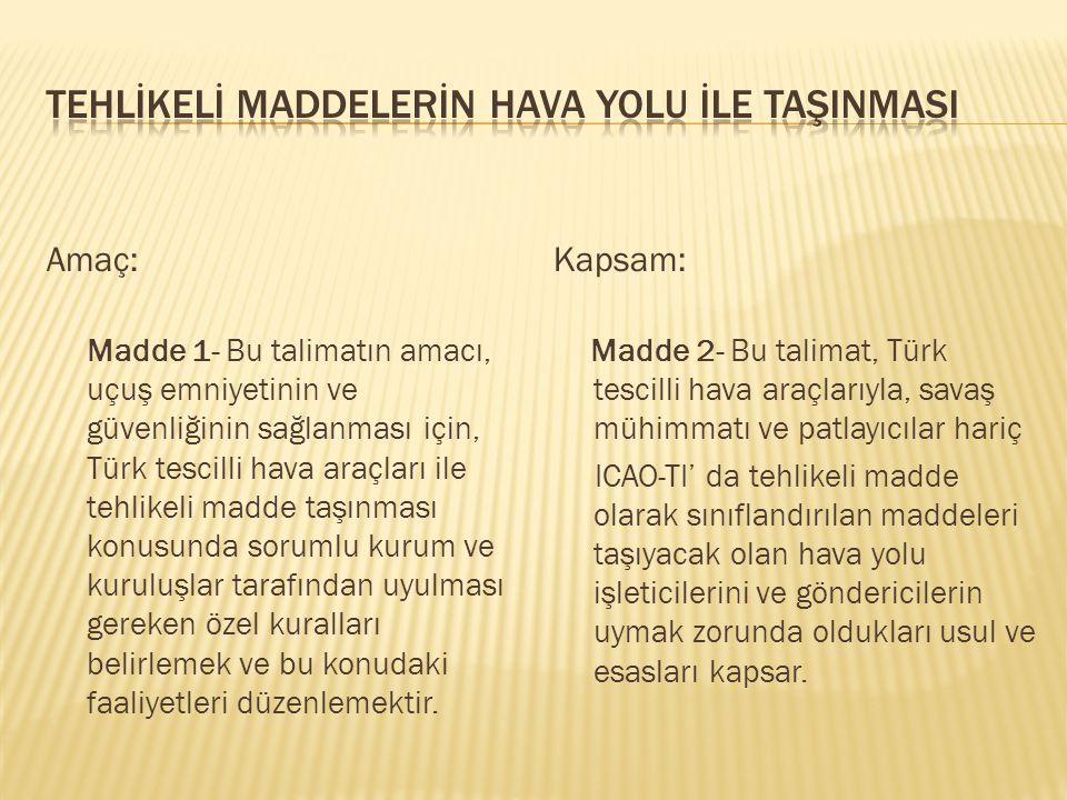 Amaç: Madde 1- Bu talimatın amacı, uçuş emniyetinin ve güvenliğinin sağlanması için, Türk tescilli hava araçları ile tehlikeli madde taşınması konusun