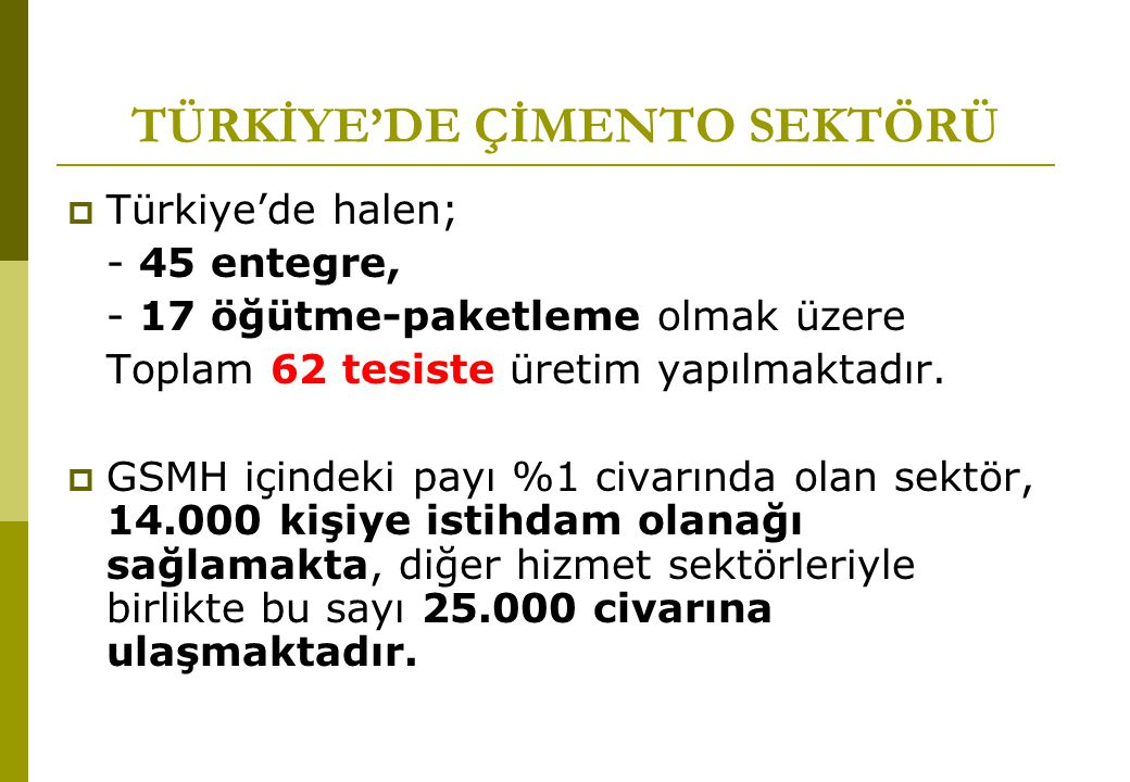 TÜRKİYE'DE ÇİMENTO SEKTÖRÜ  Türkiye'de halen; - 45 entegre, - 17 öğütme-paketleme olmak üzere Toplam 62 tesiste üretim yapılmaktadır.  GSMH içindeki