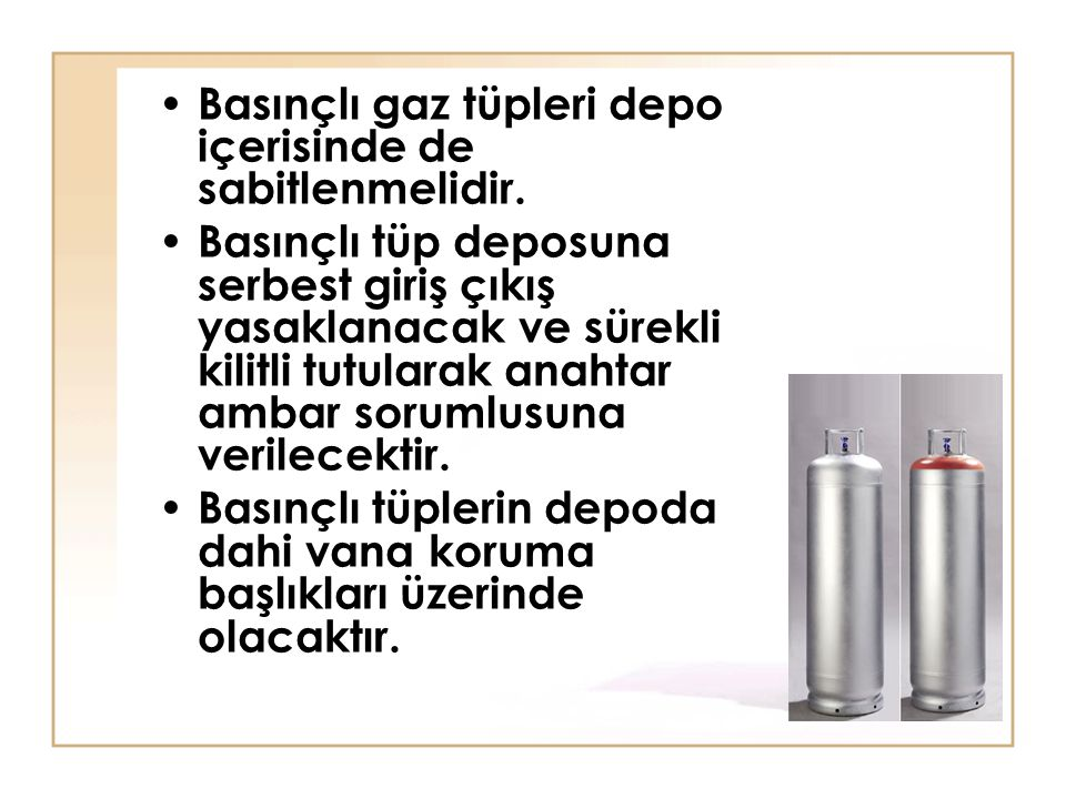 Basınçlı gaz tüpleri depo içerisinde de sabitlenmelidir. Basınçlı tüp deposuna serbest giriş çıkış yasaklanacak ve sürekli kilitli tutularak anahtar a