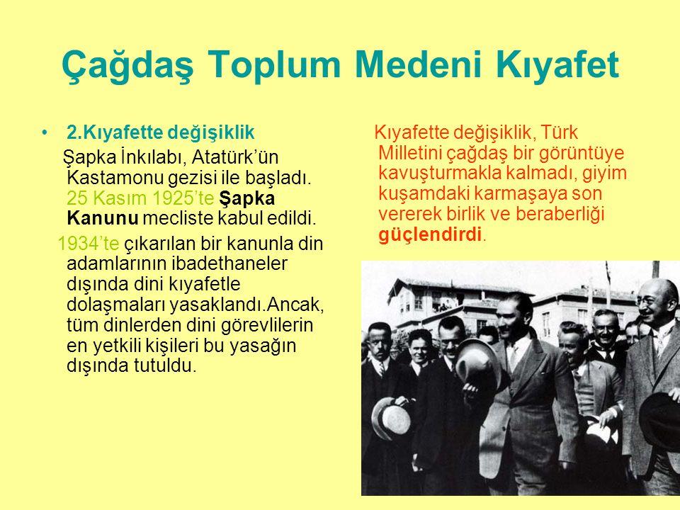 Çağdaş Toplum Medeni Kıyafet 2.Kıyafette değişiklik Şapka İnkılabı, Atatürk'ün Kastamonu gezisi ile başladı. 25 Kasım 1925'te Şapka Kanunu mecliste ka