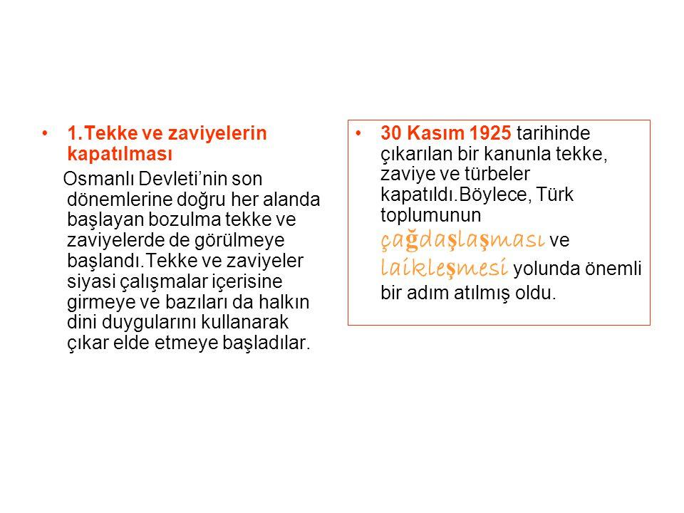1.Tekke ve zaviyelerin kapatılması Osmanlı Devleti'nin son dönemlerine doğru her alanda başlayan bozulma tekke ve zaviyelerde de görülmeye başlandı.Te