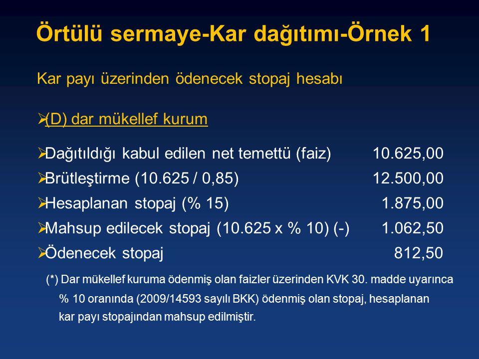 Kar payı üzerinden ödenecek stopaj hesabı  (D) dar mükellef kurum  Dağıtıldığı kabul edilen net temettü (faiz)10.625,00  Brütleştirme (10.625 / 0,85)12.500,00  Hesaplanan stopaj (% 15) 1.875,00  Mahsup edilecek stopaj (10.625 x % 10) (-) 1.062,50  Ödenecek stopaj 812,50 (*) Dar mükellef kuruma ödenmiş olan faizler üzerinden KVK 30.