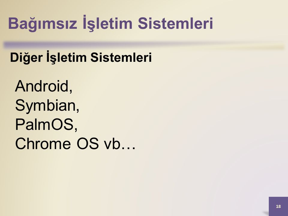 Bağımsız İşletim Sistemleri 18 Diğer İşletim Sistemleri Android, Symbian, PalmOS, Chrome OS vb…