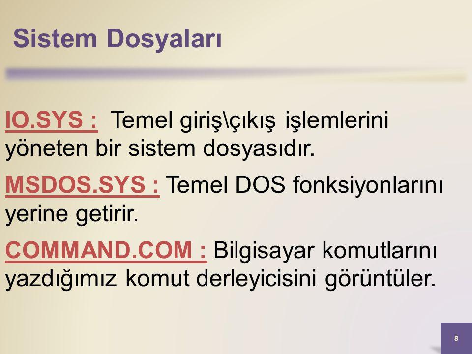 Sistem Dosyaları 8 IO.SYS : Temel giriş\çıkış işlemlerini yöneten bir sistem dosyasıdır. MSDOS.SYS : Temel DOS fonksiyonlarını yerine getirir. COMMAND