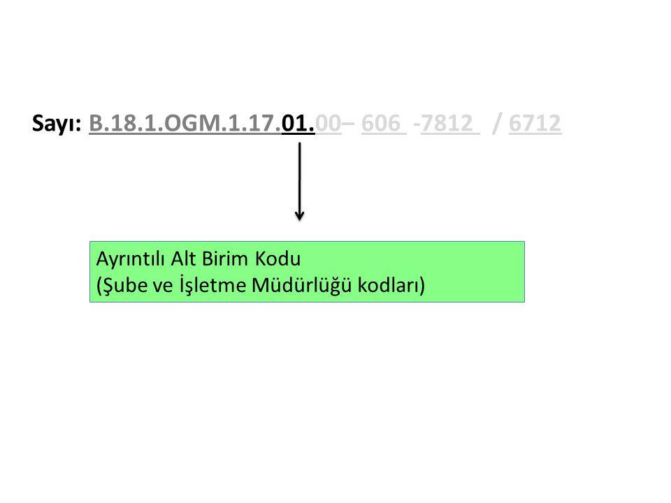 Sayı: B.18.1.OGM.1.17.01.00– 606 -7812 / 6712 Ayrıntılı Alt Birim Kodu (Şube ve İşletme Müdürlüğü kodları)