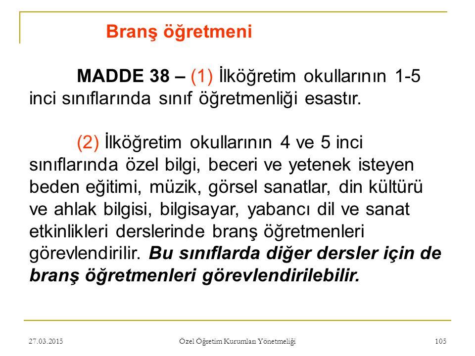 27.03.2015 Özel Öğretim Kurumları Yönetmeliği 105 Branş öğretmeni MADDE 38 – (1) İlköğretim okullarının 1-5 inci sınıflarında sınıf öğretmenliği esastır.