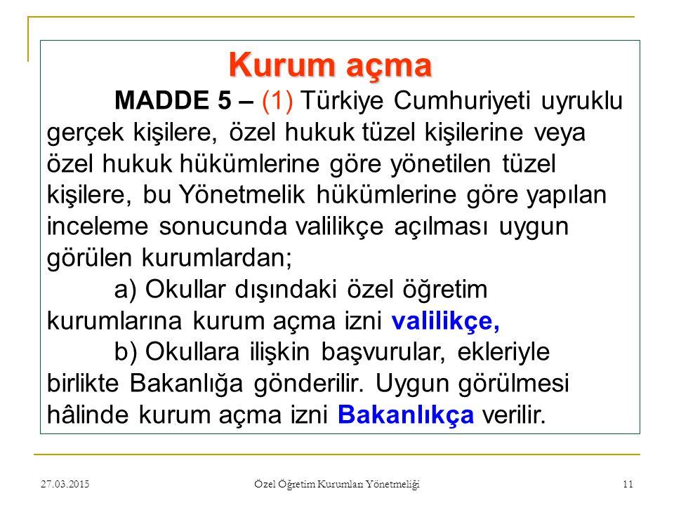 27.03.2015 Özel Öğretim Kurumları Yönetmeliği 11 Kurum açma MADDE 5 – (1) Türkiye Cumhuriyeti uyruklu gerçek kişilere, özel hukuk tüzel kişilerine veya özel hukuk hükümlerine göre yönetilen tüzel kişilere, bu Yönetmelik hükümlerine göre yapılan inceleme sonucunda valilikçe açılması uygun görülen kurumlardan; a) Okullar dışındaki özel öğretim kurumlarına kurum açma izni valilikçe, b) Okullara ilişkin başvurular, ekleriyle birlikte Bakanlığa gönderilir.