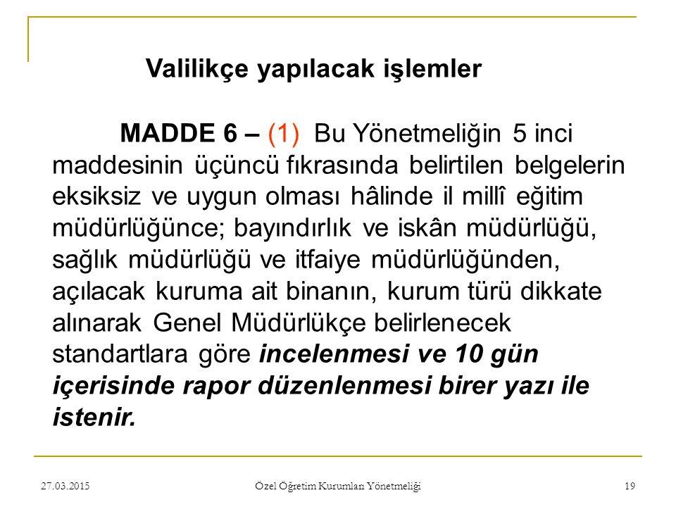 27.03.2015 Özel Öğretim Kurumları Yönetmeliği 19 Valilikçe yapılacak işlemler MADDE 6 – (1) Bu Yönetmeliğin 5 inci maddesinin üçüncü fıkrasında belirt
