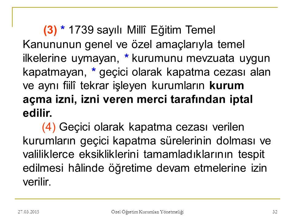 27.03.2015 Özel Öğretim Kurumları Yönetmeliği 32 (3) * 1739 sayılı Millî Eğitim Temel Kanununun genel ve özel amaçlarıyla temel ilkelerine uymayan, *