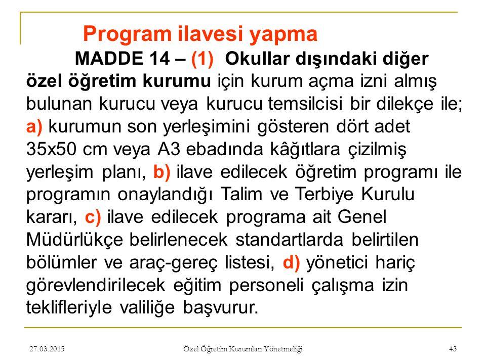 27.03.2015 Özel Öğretim Kurumları Yönetmeliği 43 Program ilavesi yapma MADDE 14 – (1) Okullar dışındaki diğer özel öğretim kurumu için kurum açma izni almış bulunan kurucu veya kurucu temsilcisi bir dilekçe ile; a) kurumun son yerleşimini gösteren dört adet 35x50 cm veya A3 ebadında kâğıtlara çizilmiş yerleşim planı, b) ilave edilecek öğretim programı ile programın onaylandığı Talim ve Terbiye Kurulu kararı, c) ilave edilecek programa ait Genel Müdürlükçe belirlenecek standartlarda belirtilen bölümler ve araç-gereç listesi, d) yönetici hariç görevlendirilecek eğitim personeli çalışma izin teklifleriyle valiliğe başvurur.