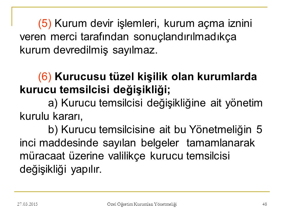 27.03.2015 Özel Öğretim Kurumları Yönetmeliği 48 (5) Kurum devir işlemleri, kurum açma iznini veren merci tarafından sonuçlandırılmadıkça kurum devredilmiş sayılmaz.