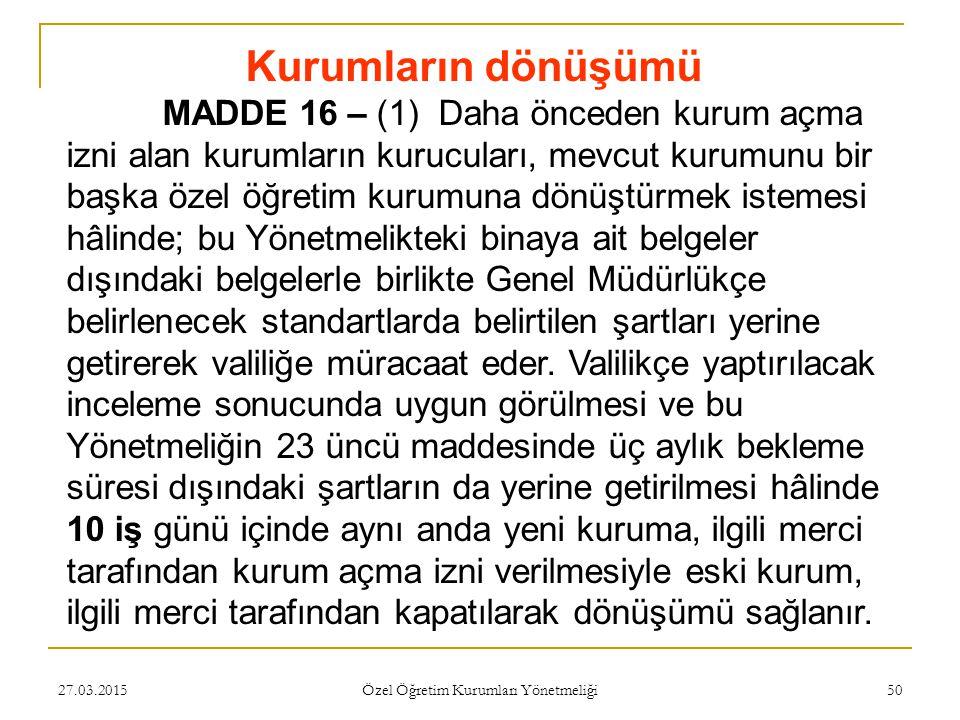 27.03.2015 Özel Öğretim Kurumları Yönetmeliği 50 Kurumların dönüşümü MADDE 16 – (1) Daha önceden kurum açma izni alan kurumların kurucuları, mevcut ku