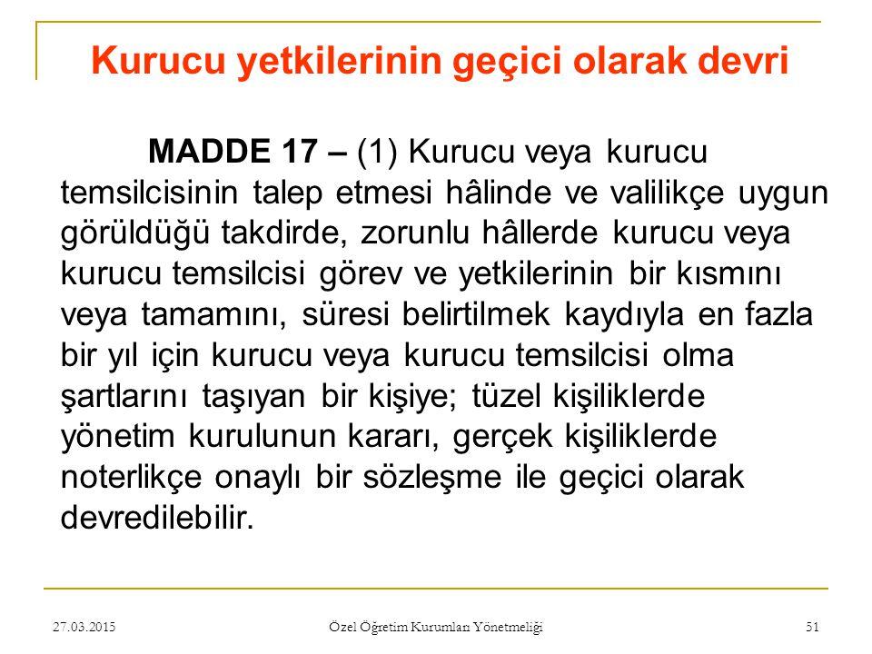 27.03.2015 Özel Öğretim Kurumları Yönetmeliği 51 Kurucu yetkilerinin geçici olarak devri MADDE 17 – (1) Kurucu veya kurucu temsilcisinin talep etmesi