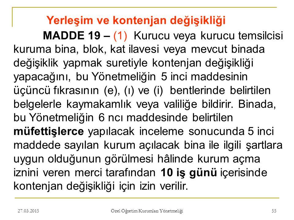 27.03.2015 Özel Öğretim Kurumları Yönetmeliği 55 Yerleşim ve kontenjan değişikliği MADDE 19 – (1) Kurucu veya kurucu temsilcisi kuruma bina, blok, kat ilavesi veya mevcut binada değişiklik yapmak suretiyle kontenjan değişikliği yapacağını, bu Yönetmeliğin 5 inci maddesinin üçüncü fıkrasının (e), (ı) ve (i) bentlerinde belirtilen belgelerle kaymakamlık veya valiliğe bildirir.