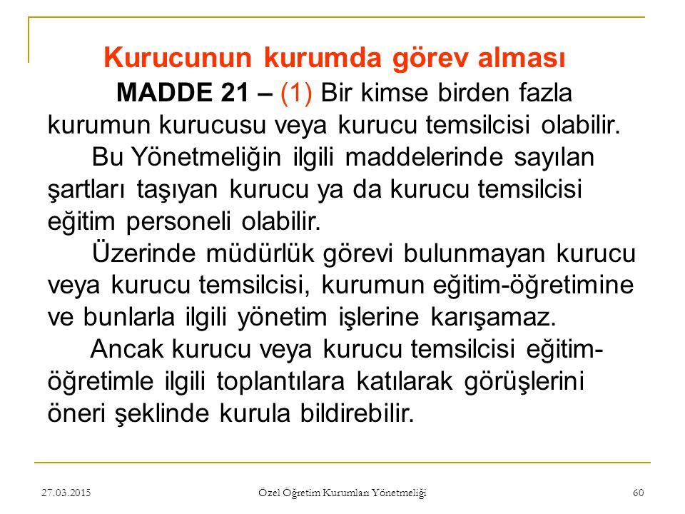 27.03.2015 Özel Öğretim Kurumları Yönetmeliği 60 Kurucunun kurumda görev alması MADDE 21 – (1) Bir kimse birden fazla kurumun kurucusu veya kurucu tem
