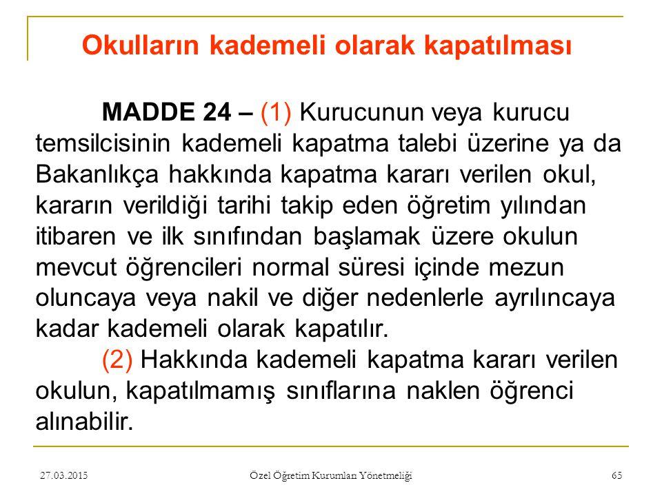 27.03.2015 Özel Öğretim Kurumları Yönetmeliği 65 Okulların kademeli olarak kapatılması MADDE 24 – (1) Kurucunun veya kurucu temsilcisinin kademeli kap