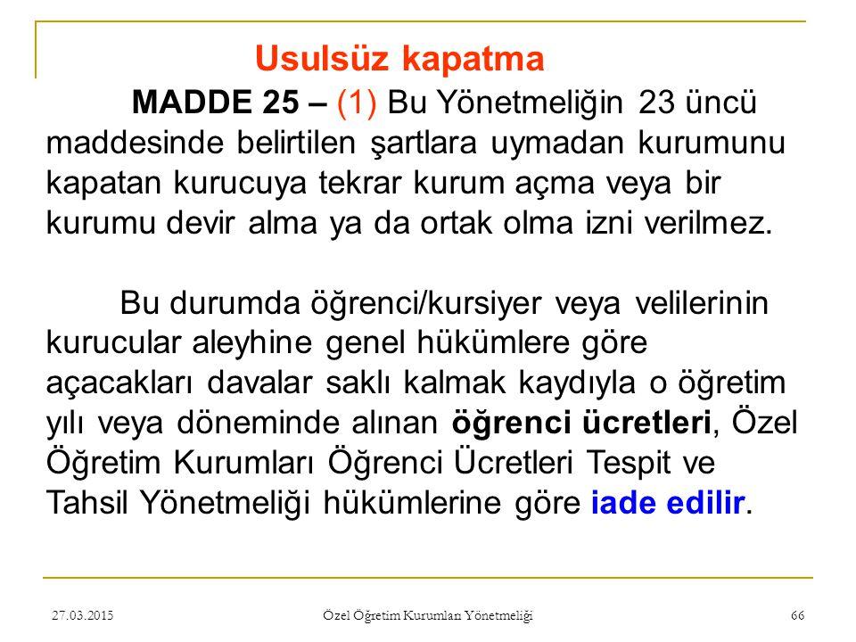 27.03.2015 Özel Öğretim Kurumları Yönetmeliği 66 Usulsüz kapatma MADDE 25 – (1) Bu Yönetmeliğin 23 üncü maddesinde belirtilen şartlara uymadan kurumun