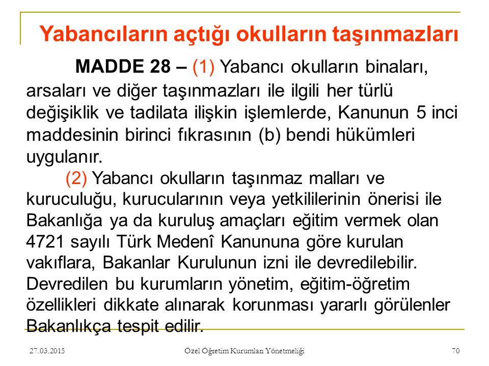 27.03.2015 Özel Öğretim Kurumları Yönetmeliği 70 Yabancıların açtığı okulların taşınmazları MADDE 28 – ( 1) Yabancı okulların binaları, arsaları ve diğer taşınmazları ile ilgili her türlü değişiklik ve tadilata ilişkin işlemlerde, Kanunun 5 inci maddesinin birinci fıkrasının (b) bendi hükümleri uygulanır.