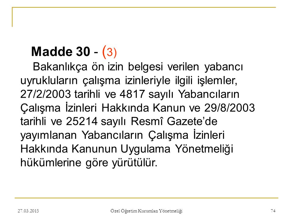 27.03.2015 Özel Öğretim Kurumları Yönetmeliği 74 Madde 30 - ( 3) Bakanlıkça ön izin belgesi verilen yabancı uyrukluların çalışma izinleriyle ilgili işlemler, 27/2/2003 tarihli ve 4817 sayılı Yabancıların Çalışma İzinleri Hakkında Kanun ve 29/8/2003 tarihli ve 25214 sayılı Resmî Gazete'de yayımlanan Yabancıların Çalışma İzinleri Hakkında Kanunun Uygulama Yönetmeliği hükümlerine göre yürütülür.