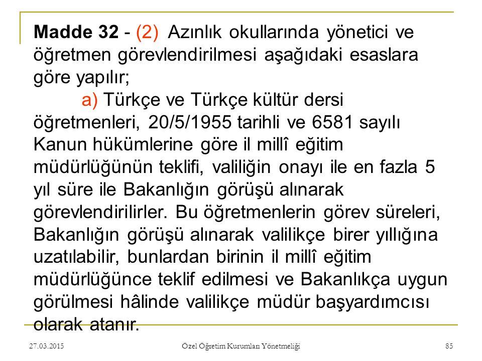 27.03.2015 Özel Öğretim Kurumları Yönetmeliği 85 Madde 32 - (2) Azınlık okullarında yönetici ve öğretmen görevlendirilmesi aşağıdaki esaslara göre yapılır; a) Türkçe ve Türkçe kültür dersi öğretmenleri, 20/5/1955 tarihli ve 6581 sayılı Kanun hükümlerine göre il millî eğitim müdürlüğünün teklifi, valiliğin onayı ile en fazla 5 yıl süre ile Bakanlığın görüşü alınarak görevlendirilirler.