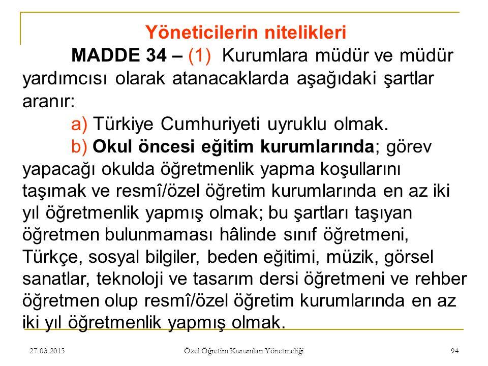 27.03.2015 Özel Öğretim Kurumları Yönetmeliği 94 Yöneticilerin nitelikleri MADDE 34 – (1) Kurumlara müdür ve müdür yardımcısı olarak atanacaklarda aşağıdaki şartlar aranır: a) Türkiye Cumhuriyeti uyruklu olmak.