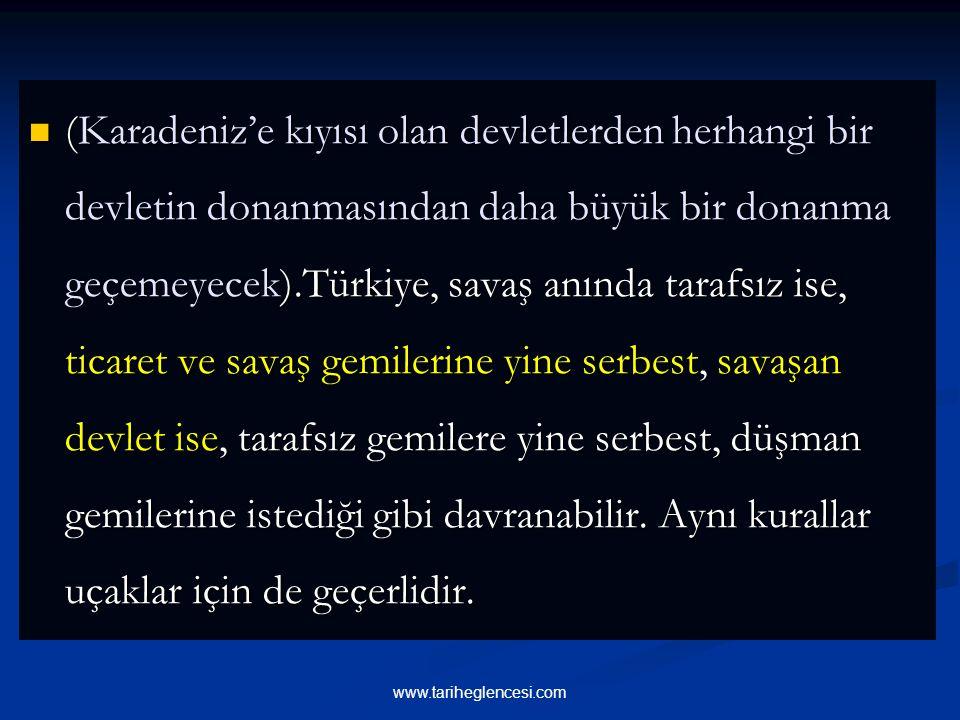 (Karadeniz'e kıyısı olan devletlerden herhangi bir devletin donanmasından daha büyük bir donanma geçemeyecek).Türkiye, savaş anında tarafsız ise, ticaret ve savaş gemilerine yine serbest, savaşan devlet ise, tarafsız gemilere yine serbest, düşman gemilerine istediği gibi davranabilir.
